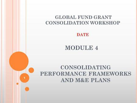 MODULE 4 CONSOLIDATING PERFORMANCE FRAMEWORKS AND M&E PLANS GLOBAL FUND GRANT CONSOLIDATION WORKSHOP DATE 1.