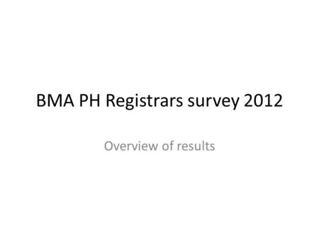 BMA PH Registrars survey 2012 Overview of results.