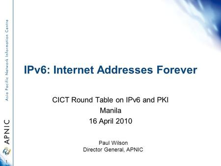 IPv6: Internet Addresses Forever CICT Round Table on IPv6 and PKI Manila 16 April 2010 1 Paul Wilson Director General, APNIC.