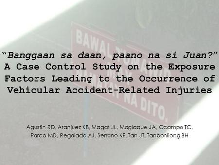 """Banggaan sa daan, paano na si Juan?"" A Case Control Study on the Exposure Factors Leading to the Occurrence <strong>of</strong> Vehicular <strong>Accident</strong>-Related Injuries Agustin."