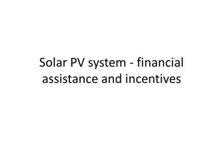 Solar PV system - financial assistance and incentives.