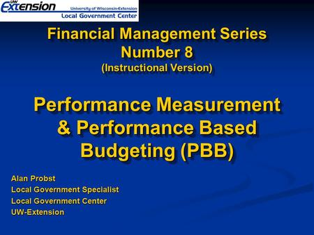 Financial Management Series Number 8 (Instructional Version) Performance Measurement & Performance Based Budgeting (PBB) Alan Probst Local Government Specialist.