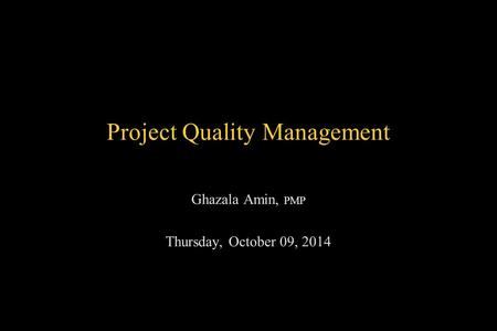 Project Quality Management Ghazala Amin, PMP Thursday, October 09, 2014.