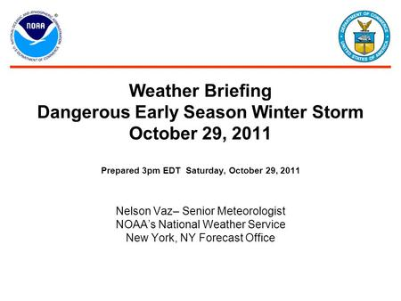Weather Briefing Dangerous Early Season Winter Storm October 29, 2011 Prepared 3pm EDT Saturday, October 29, 2011 Nelson Vaz– Senior Meteorologist NOAA's.