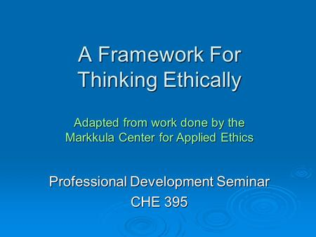 A Framework For Thinking Ethically Professional Development Seminar CHE 395 Adapted from work done by the Markkula Center for Applied Ethics.