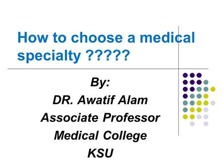 How to choose a medical specialty ????? By: DR. Awatif Alam Associate Professor Medical College KSU.