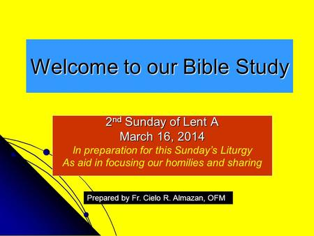 Welcome to our Bible Study 2 nd Sunday of Lent A March 16, 2014 In preparation for this Sunday's Liturgy As aid in focusing our homilies and sharing Prepared.