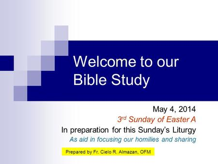 Welcome to our Bible Study May 4, 2014 3 rd Sunday of Easter A In preparation for this Sunday's Liturgy As aid in focusing our homilies and sharing Prepared.