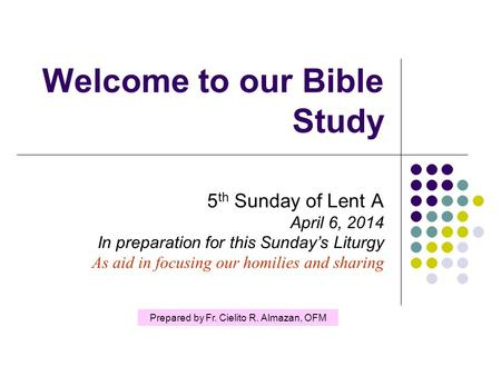 Welcome to our Bible Study 5 th Sunday of Lent A April 6, 2014 In preparation for this Sunday's Liturgy As aid in focusing our homilies and sharing Prepared.