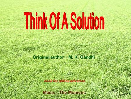 Music : The Moment. Original author : M. K. Gandhi click for slides advance.