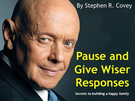 Pause and Give Wiser Responses By Stephen R. Covey Secrets to building a happy family.
