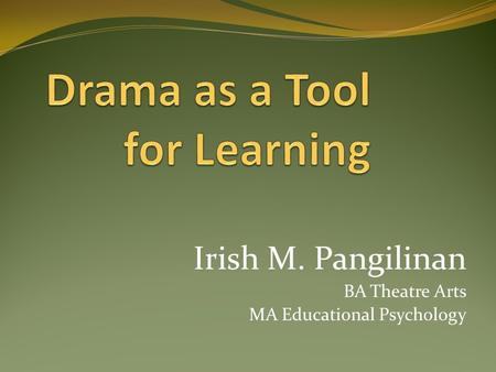 Irish M. Pangilinan BA Theatre Arts MA Educational Psychology.