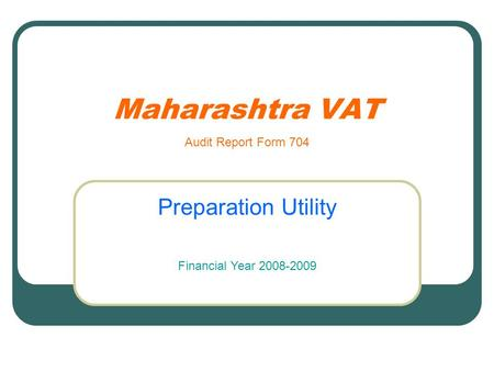 Maharashtra VAT Preparation Utility Audit Report Form 704 Financial Year 2008-2009.