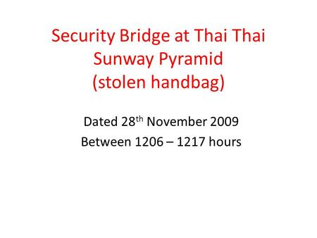 Security Bridge at Thai Thai Sunway Pyramid (stolen handbag) Dated 28 th November 2009 Between 1206 – 1217 hours.