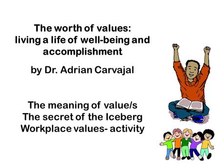 The worth of values: living a life of well-being and accomplishment by Dr. Adrian Carvajal The meaning of value/s The secret of the Iceberg Workplace values-