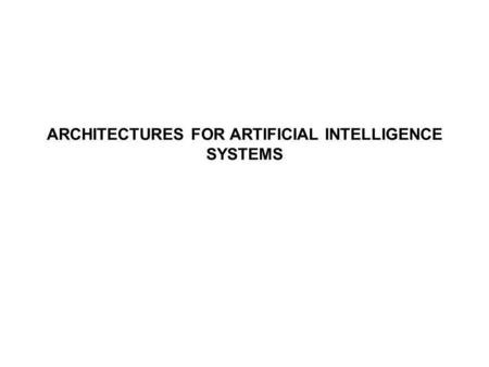 ARCHITECTURES FOR ARTIFICIAL INTELLIGENCE SYSTEMS.