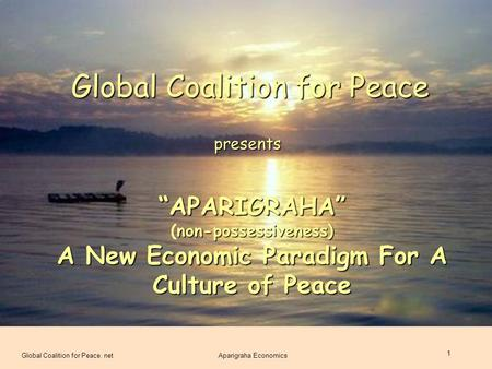 "Global Coalition for Peace. netAparigraha Economics 1 Global Coalition for Peace presents ""APARIGRAHA"" non-possessiveness) (non-possessiveness) A New Economic."