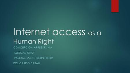 Internet access as a Human Right CONCEPCION, APPLE KRISHIA ILLESCAS, NIKO PASCUA, MA. CHRISTINE FLOR POLICARPIO, SARAH.