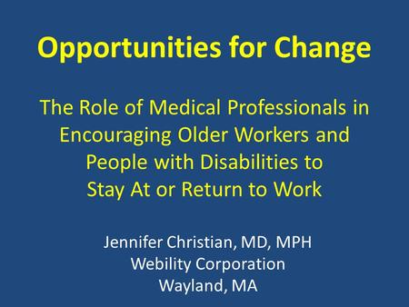 Opportunities for Change The Role of Medical Professionals in Encouraging Older Workers and People with Disabilities to Stay At or Return to Work Jennifer.