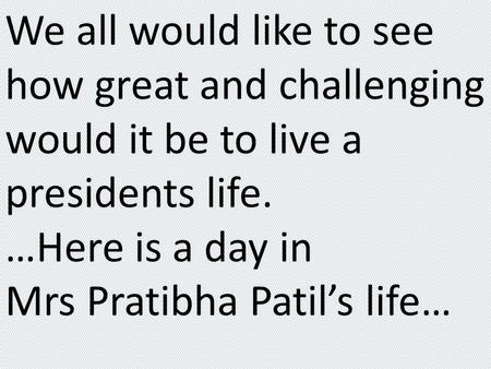 We all would like to see how great and challenging would it be to live a presidents life. …Here is a day in Mrs Pratibha Patil's life…