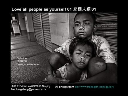 Love all people as yourself 01 悲憫人類 01 All photos from ttp://www.trekearth.com/galleryttp://www.trekearth.com/gallery Big brother Philippines Copyright:
