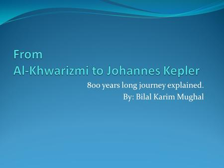 800 years long journey explained. By: Bilal Karim Mughal.