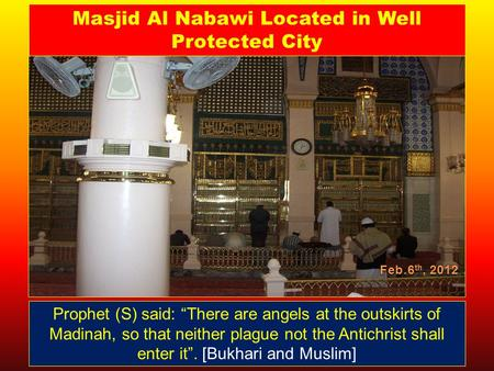"Feb.6 th, 2012 Prophet (S) said: ""There are angels at the outskirts of Madinah, so that neither plague not the Antichrist shall enter it"". [Bukhari and."
