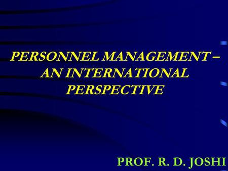 PERSONNEL MANAGEMENT – AN INTERNATIONAL PERSPECTIVE PROF. R. D. JOSHI.