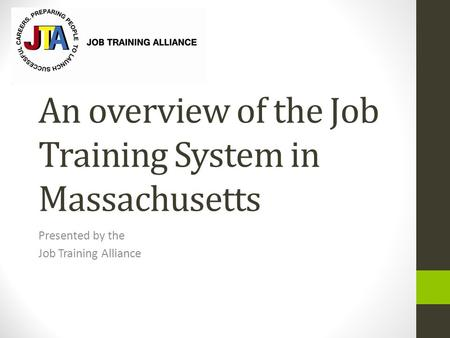 An overview of the Job Training System in Massachusetts Presented by the Job Training Alliance.