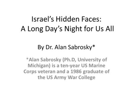 Israel's Hidden Faces: A Long Day's Night for Us All By Dr. Alan Sabrosky* *Alan Sabrosky (Ph.D, University of Michigan) is a ten-year US Marine Corps.