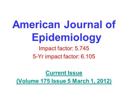 American Journal of Epidemiology Impact factor: 5.745 5-Yr impact factor: 6.105 Current Issue (Volume 175 Issue 5 March 1, 2012)