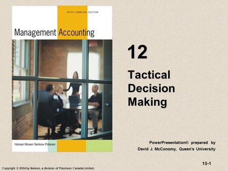 10-1 Copyright © 2004 by Nelson, a division of Thomson Canada Limited. Tactical Decision Making 12 PowerPresentation® prepared by David J. McConomy, Queen's.