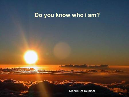 Do you know who i am? Manuel et musical Soy alguien con quien convives a diario I am someone with whom you live everyday.