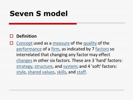 Seven S model  Definition  Concept used as a measure of the quality of the performance of a firm, as indicated by 7 factors so interrelated that changing.