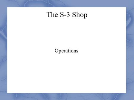 The S-3 Shop Operations. Tasks Leadership matrix Yellow and Blue Cards OPORD/LAB (time line, supply list, instructors)