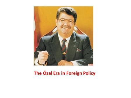 The Özal Era in Foreign Policy. Özal's leading personal impact Single-handed approach to the foreign policy i.e. his role in the 1991 Gulf War The Foreign.