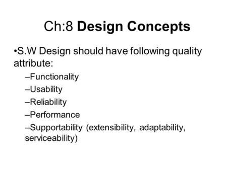 Ch:8 Design Concepts S.W Design should have following quality attribute: –Functionality –Usability –Reliability –Performance –Supportability (extensibility,