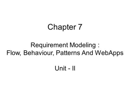 Chapter 7 Requirement Modeling : Flow, Behaviour, Patterns And WebApps Unit - II.
