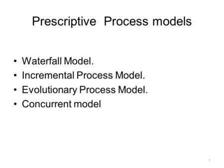 Prescriptive Process models Waterfall Model. Incremental Process Model. Evolutionary Process Model. Concurrent model 1.
