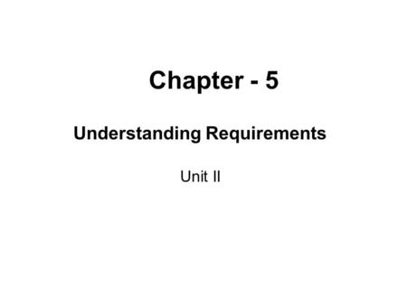"Chapter - 5 Understanding Requirements Unit II. Introduction Definition : ""The broad spectrum of tasks and techniques that lead to an understanding of."