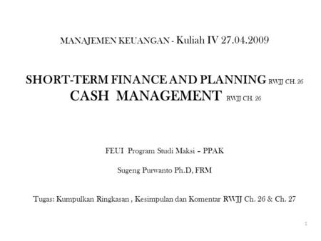 MANAJEMEN KEUANGAN - Kuliah IV 27.04.2009 SHORT-TERM FINANCE AND PLANNING RWJJ CH. 26 CASH MANAGEMENT RWJJ CH. 26 FEUI Program Studi Maksi – PPAK Sugeng.
