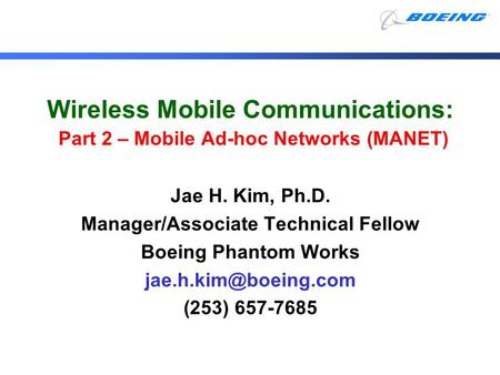 Wireless Mobile Communications: Part 2 – Mobile Ad-hoc Networks (MANET) Jae H. Kim, Ph.D. Manager/Associate Technical Fellow Boeing Phantom Works