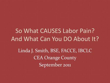 So What CAUSES Labor Pain? And What Can You DO About It? Linda J. Smith, BSE, FACCE, IBCLC CEA Orange County September 2011.