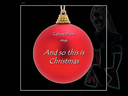 Celine Dion sings Celine Dion sings And so this is Christmas And so this is Christmas.