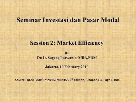 "Seminar Investasi dan Pasar Modal Session 2: Market Efficiency By Dr. Ir. Sugeng Purwanto MBA,FRM Jakarta, 10 February 2010 Source : BKM (2005). ""INVESTMENTS"","