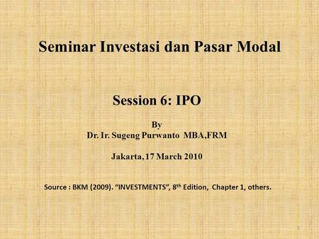 "Seminar Investasi dan Pasar Modal Session 6: IPO By Dr. Ir. Sugeng Purwanto MBA,FRM Jakarta, 17 March 2010 Source : BKM (2009). ""INVESTMENTS"", 8 th Edition,"