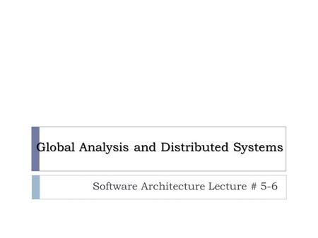 Global Analysis and Distributed Systems Software Architecture Lecture # 5-6.