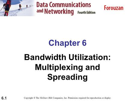 6.1 Chapter 6 Bandwidth Utilization: Multiplexing and Spreading Copyright © The McGraw-Hill Companies, Inc. Permission required for reproduction or display.