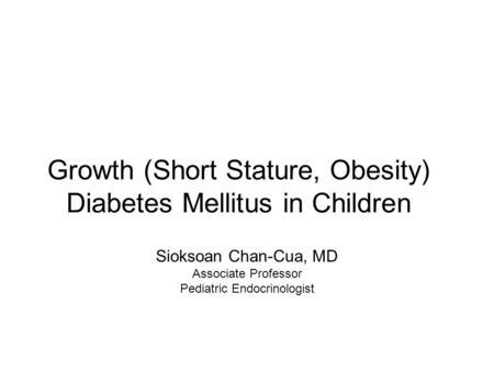 Growth (Short Stature, Obesity) Diabetes Mellitus in Children Sioksoan Chan-Cua, MD Associate Professor Pediatric Endocrinologist.