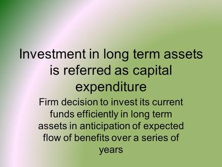 Investment in long term assets is referred as capital expenditure Firm decision to invest its current funds efficiently in long term assets in anticipation.